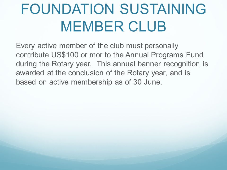 100% ROTARY FOUNDATION SUSTAINING MEMBER CLUB Every active member of the club must personally contribute US$100 or mor to the Annual Programs Fund dur