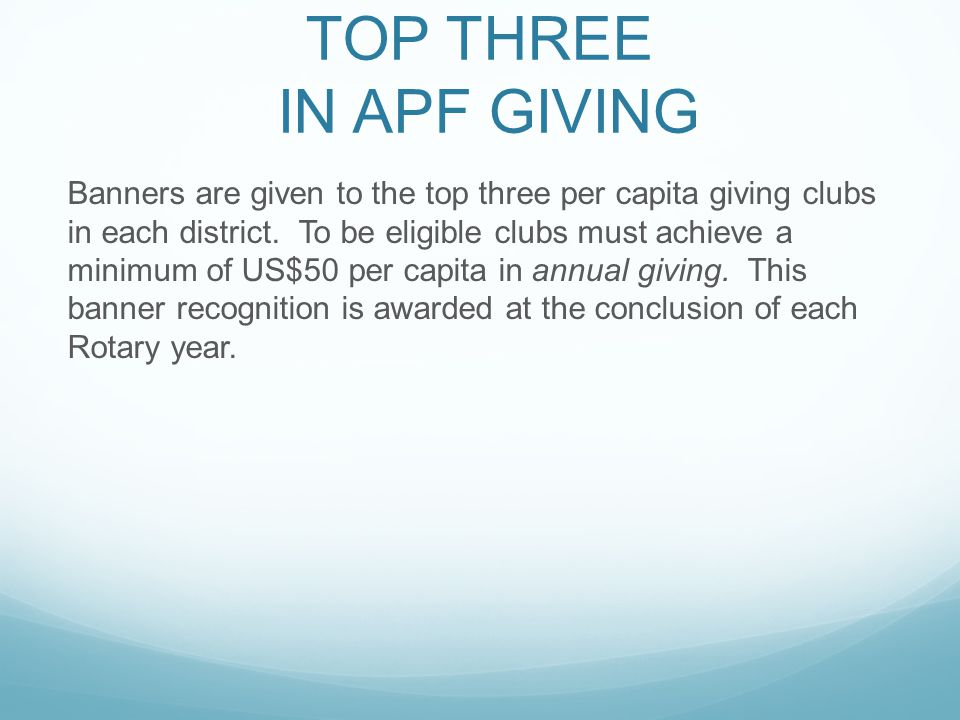 TOP THREE IN APF GIVING Banners are given to the top three per capita giving clubs in each district. To be eligible clubs must achieve a minimum of US