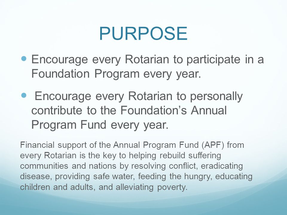 PURPOSE Encourage every Rotarian to participate in a Foundation Program every year. Encourage every Rotarian to personally contribute to the Foundatio
