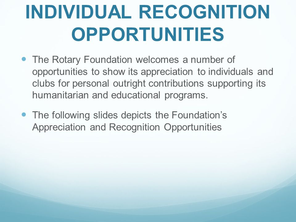 INDIVIDUAL RECOGNITION OPPORTUNITIES The Rotary Foundation welcomes a number of opportunities to show its appreciation to individuals and clubs for pe
