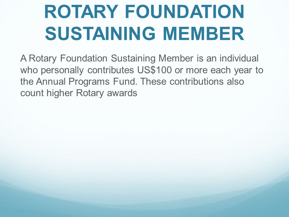 ROTARY FOUNDATION SUSTAINING MEMBER A Rotary Foundation Sustaining Member is an individual who personally contributes US$100 or more each year to the