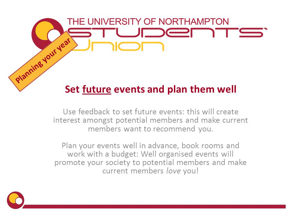 Planning your year Set future events and plan them well Use feedback to set future events: this will create interest amongst potential members and make current members want to recommend you.