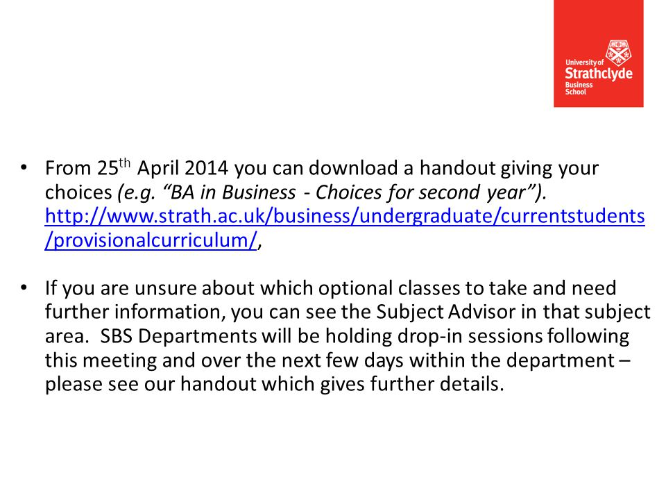 "From 25 th April 2014 you can download a handout giving your choices (e.g. ""BA in Business - Choices for second year""). http://www.strath.ac.uk/busine"