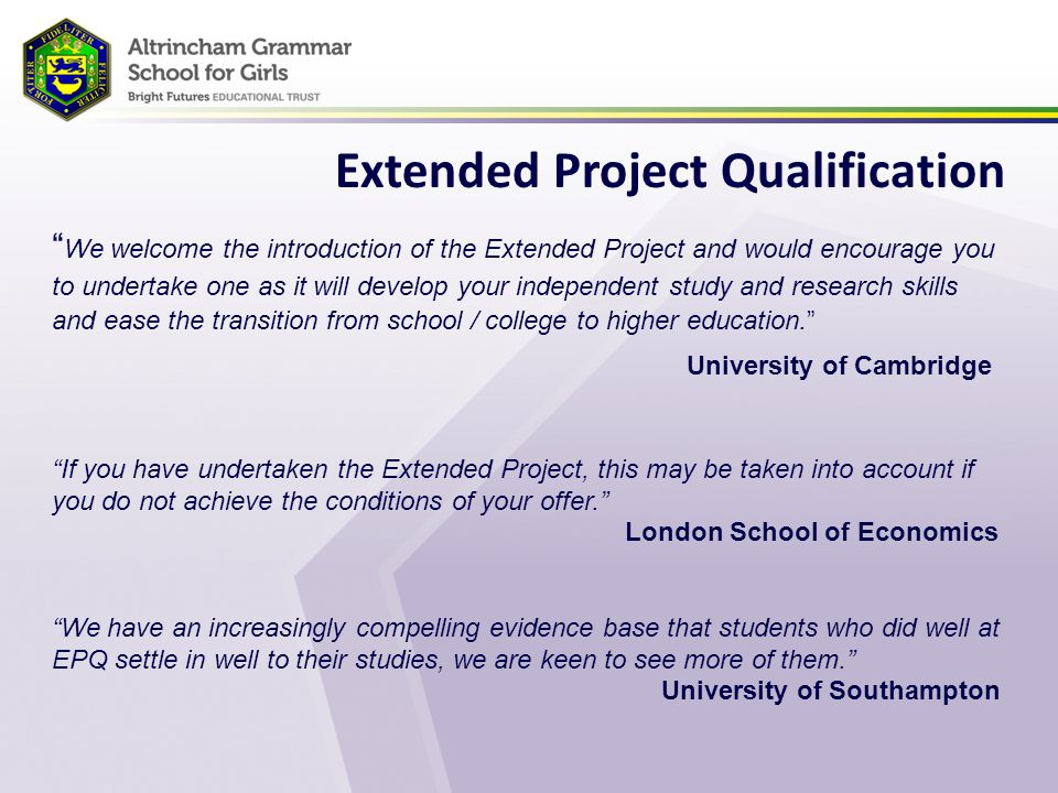 Extended Project Qualification We welcome the introduction of the Extended Project and would encourage you to undertake one as it will develop your independent study and research skills and ease the transition from school / college to higher education. University of Cambridge If you have undertaken the Extended Project, this may be taken into account if you do not achieve the conditions of your offer. London School of Economics We have an increasingly compelling evidence base that students who did well at EPQ settle in well to their studies, we are keen to see more of them. University of Southampton