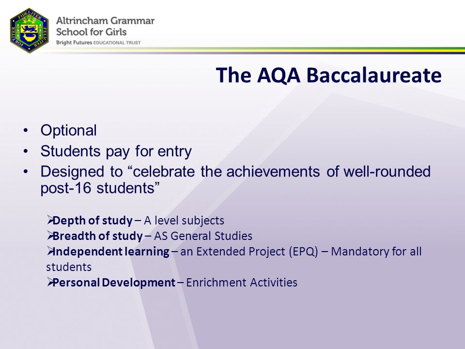 The AQA Baccalaureate Optional Students pay for entry Designed to celebrate the achievements of well-rounded post-16 students  Depth of study – A level subjects  Breadth of study – AS General Studies  Independent learning – an Extended Project (EPQ) – Mandatory for all students  Personal Development – Enrichment Activities