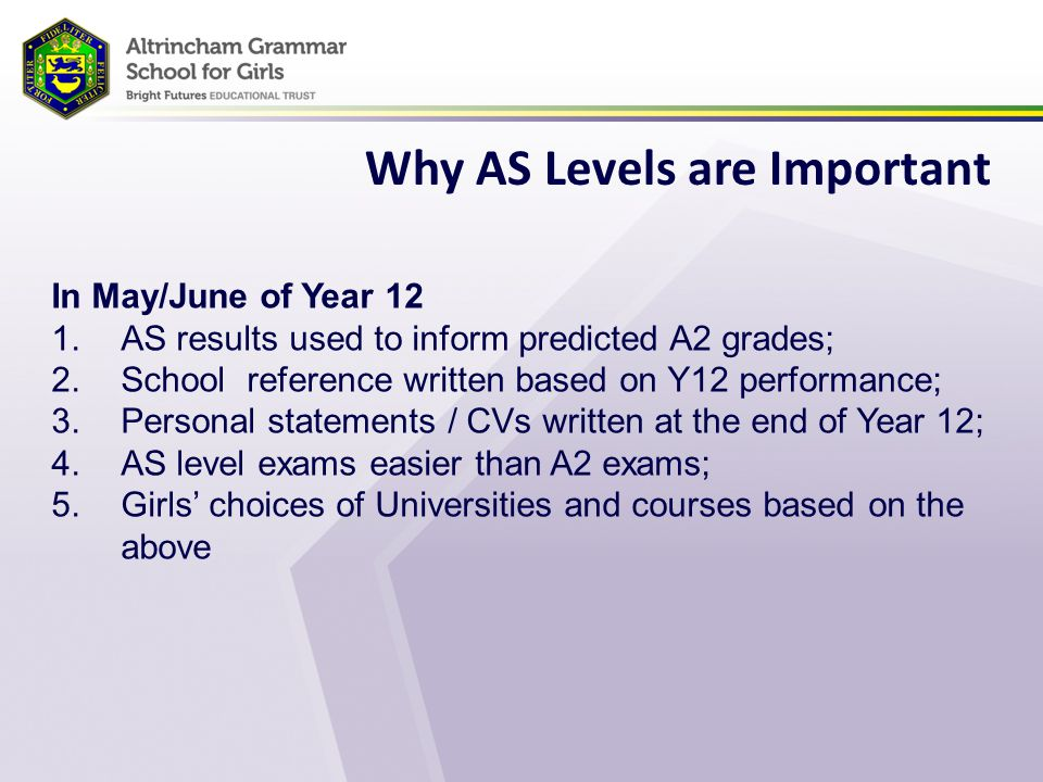 Why AS Levels are Important In May/June of Year 12 1.AS results used to inform predicted A2 grades; 2.School reference written based on Y12 performance; 3.Personal statements / CVs written at the end of Year 12; 4.AS level exams easier than A2 exams; 5.Girls' choices of Universities and courses based on the above