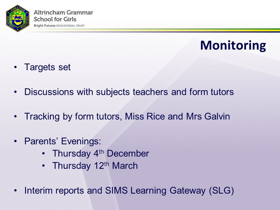 Monitoring Targets set Discussions with subjects teachers and form tutors Tracking by form tutors, Miss Rice and Mrs Galvin Parents' Evenings: Thursday 4 th December Thursday 12 th March Interim reports and SIMS Learning Gateway (SLG)
