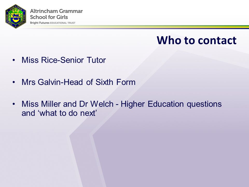 Who to contact Miss Rice-Senior Tutor Mrs Galvin-Head of Sixth Form Miss Miller and Dr Welch - Higher Education questions and 'what to do next'