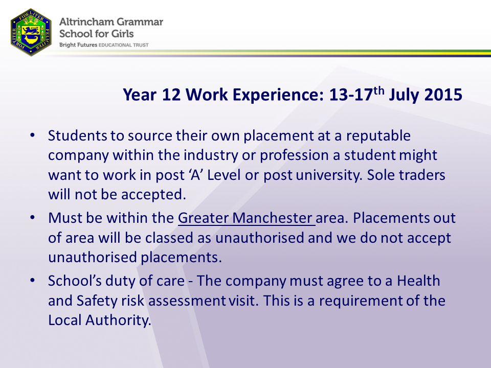 Year 12 Work Experience: 13-17 th July 2015 Students to source their own placement at a reputable company within the industry or profession a student might want to work in post 'A' Level or post university.