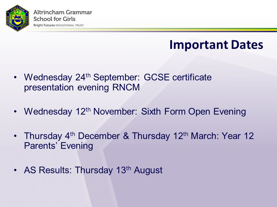 Important Dates Wednesday 24 th September: GCSE certificate presentation evening RNCM Wednesday 12 th November: Sixth Form Open Evening Thursday 4 th December & Thursday 12 th March: Year 12 Parents' Evening AS Results: Thursday 13 th August