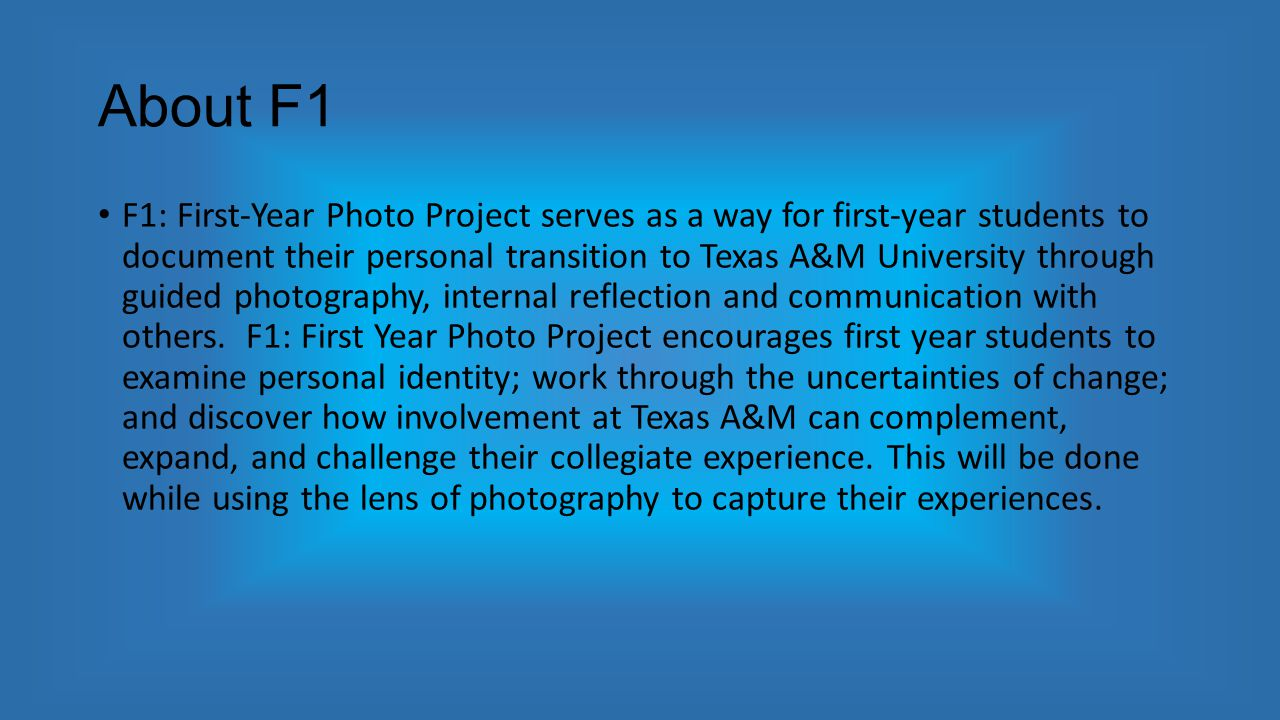 About F1 F1: First-Year Photo Project serves as a way for first-year students to document their personal transition to Texas A&M University through guided photography, internal reflection and communication with others.
