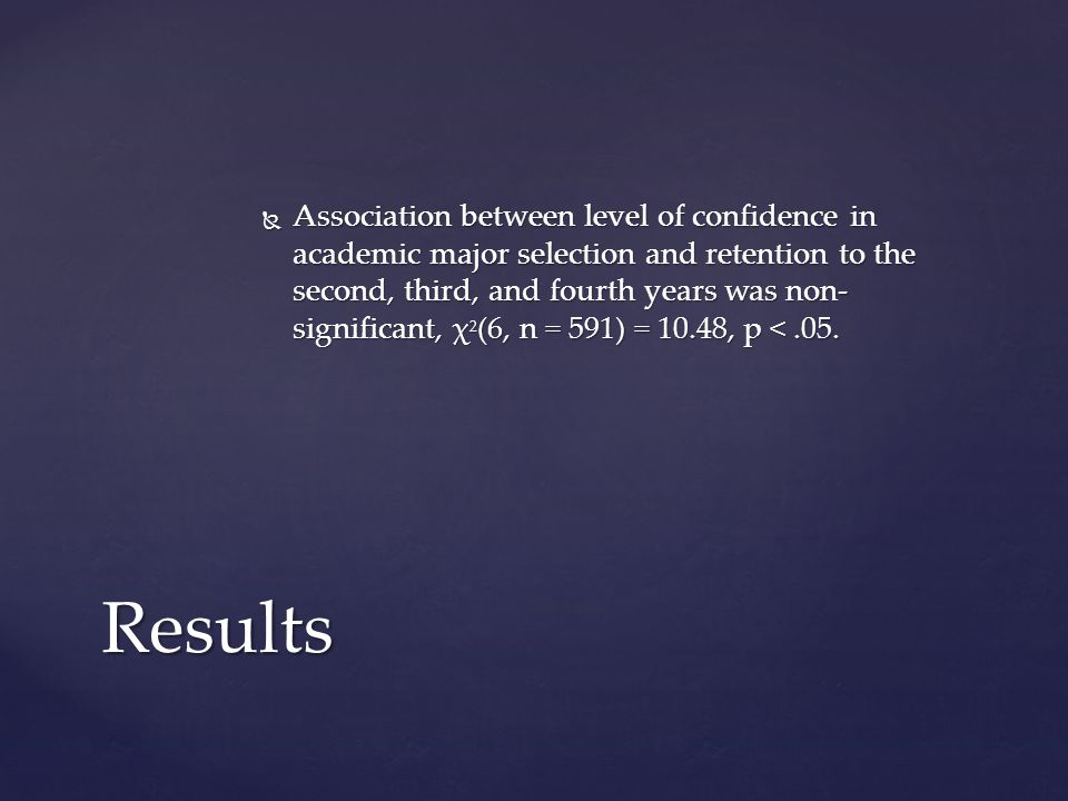  Association between level of confidence in academic major selection and retention to the second, third, and fourth years was non- significant, χ 2 (6, n = 591) = 10.48, p <.05.