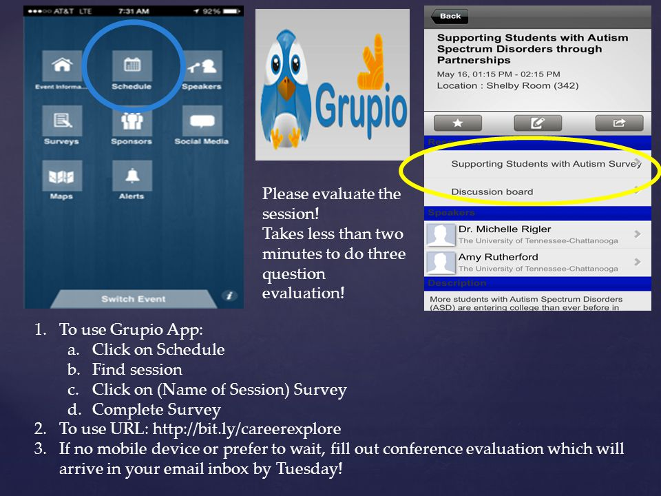 1.To use Grupio App: a.Click on Schedule b.Find session c.Click on (Name of Session) Survey d.Complete Survey 2.To use URL: http://bit.ly/careerexplore 3.If no mobile device or prefer to wait, fill out conference evaluation which will arrive in your email inbox by Tuesday.