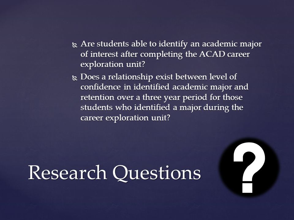  Are students able to identify an academic major of interest after completing the ACAD career exploration unit?  Does a relationship exist between l