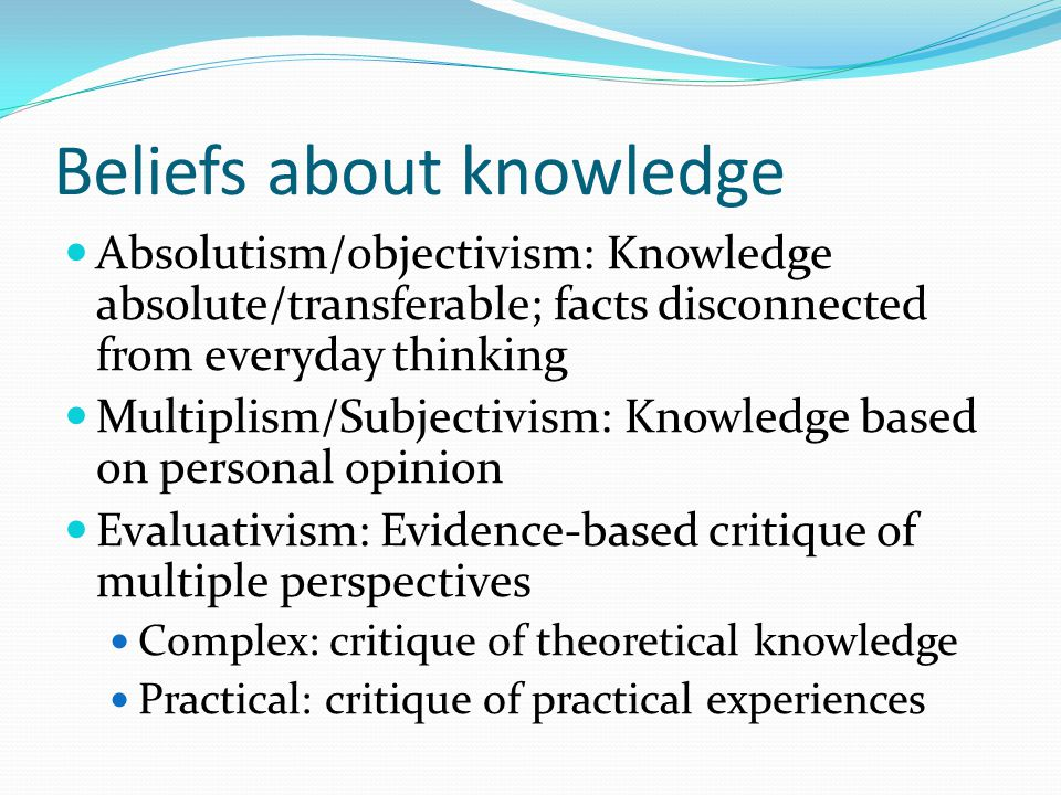 Beliefs about knowledge Absolutism/objectivism: Knowledge absolute/transferable; facts disconnected from everyday thinking Multiplism/Subjectivism: Knowledge based on personal opinion Evaluativism: Evidence-based critique of multiple perspectives Complex: critique of theoretical knowledge Practical: critique of practical experiences