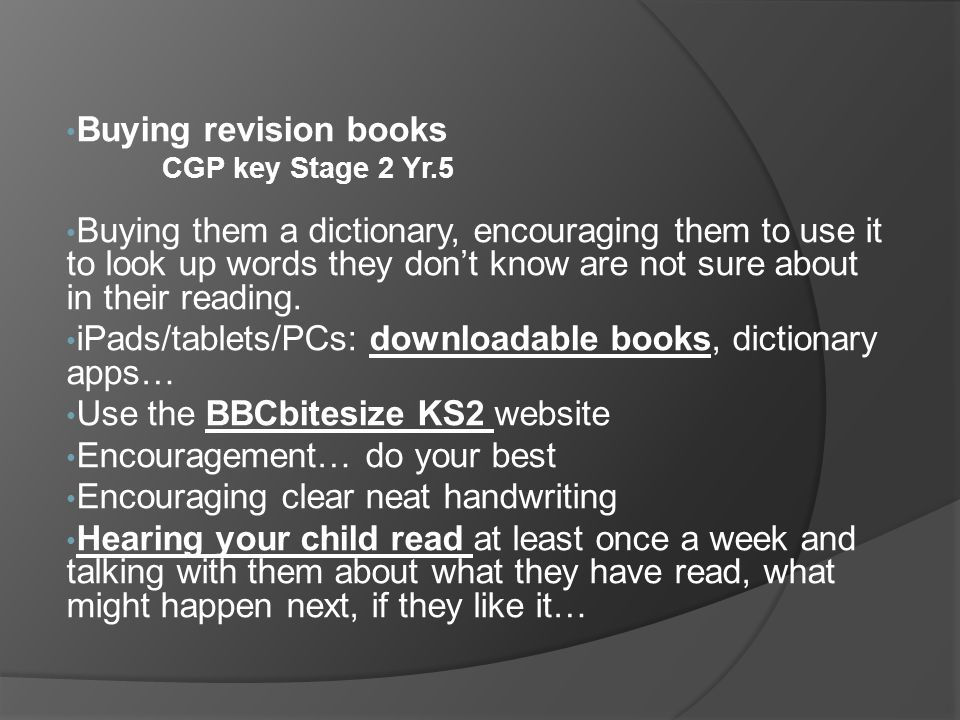 Buying revision books CGP key Stage 2 Yr.5 Buying them a dictionary, encouraging them to use it to look up words they don't know are not sure about in