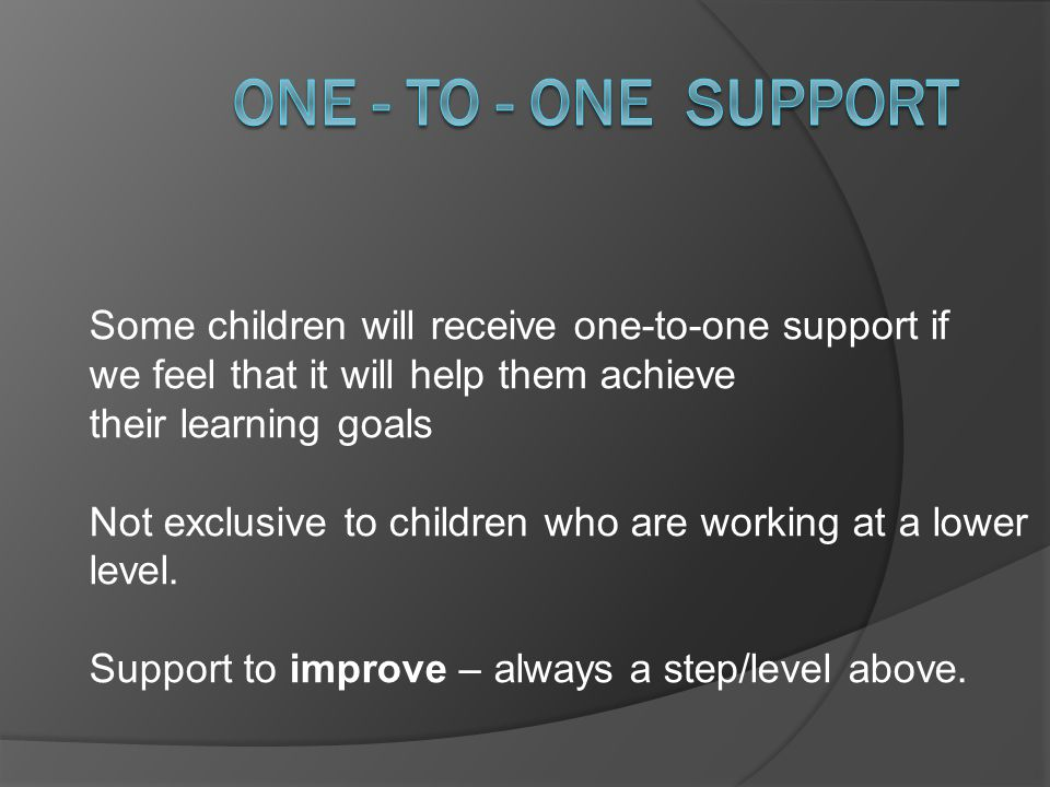 Some children will receive one-to-one support if we feel that it will help them achieve their learning goals Not exclusive to children who are working