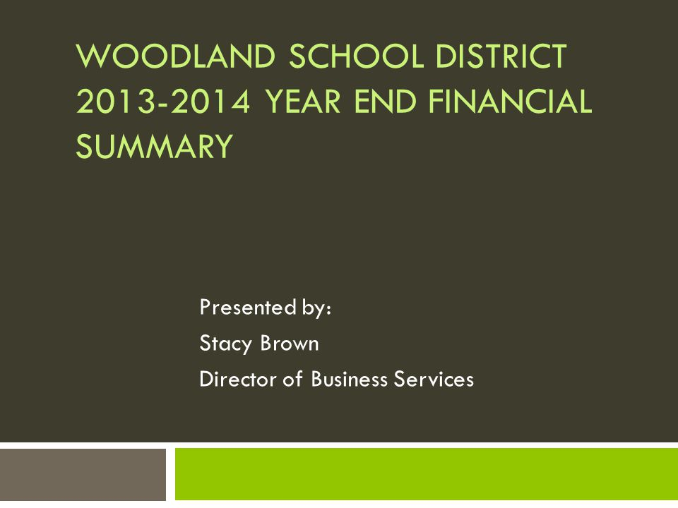 WOODLAND SCHOOL DISTRICT 2013-2014 YEAR END FINANCIAL SUMMARY Presented by: Stacy Brown Director of Business Services