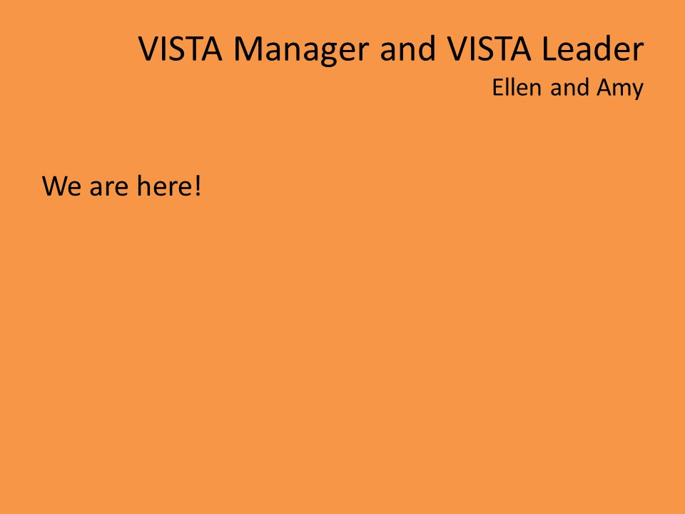 VISTA Manager and VISTA Leader Ellen and Amy We are here!