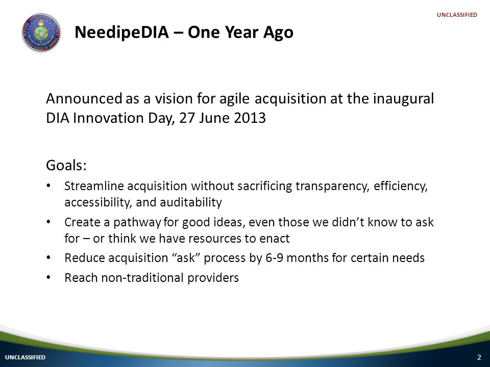 2 UNCLASSIFIED NeedipeDIA – One Year Ago Announced as a vision for agile acquisition at the inaugural DIA Innovation Day, 27 June 2013 Goals: Streamline acquisition without sacrificing transparency, efficiency, accessibility, and auditability Create a pathway for good ideas, even those we didn't know to ask for – or think we have resources to enact Reduce acquisition ask process by 6-9 months for certain needs Reach non-traditional providers