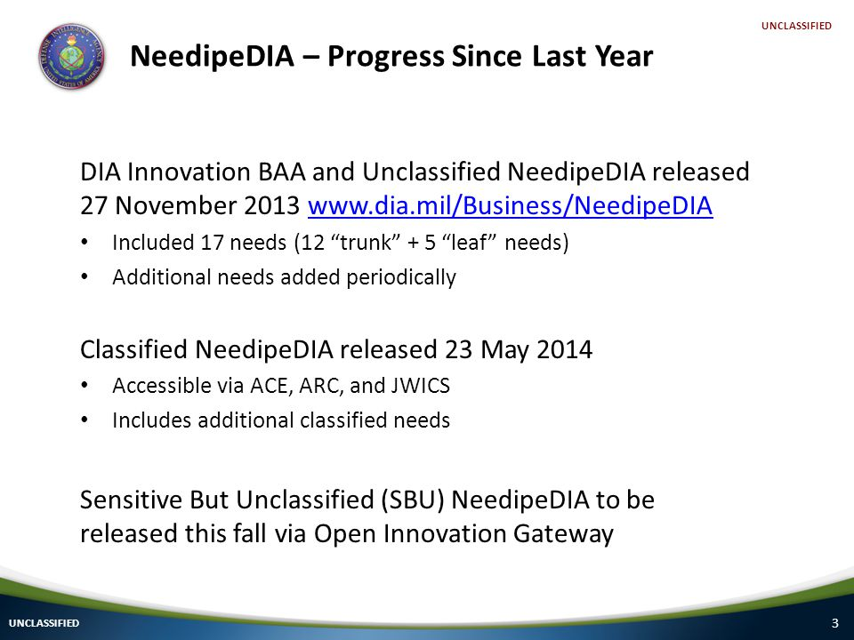 3 UNCLASSIFIED NeedipeDIA – Progress Since Last Year DIA Innovation BAA and Unclassified NeedipeDIA released 27 November Included 17 needs (12 trunk + 5 leaf needs) Additional needs added periodically Classified NeedipeDIA released 23 May 2014 Accessible via ACE, ARC, and JWICS Includes additional classified needs Sensitive But Unclassified (SBU) NeedipeDIA to be released this fall via Open Innovation Gateway