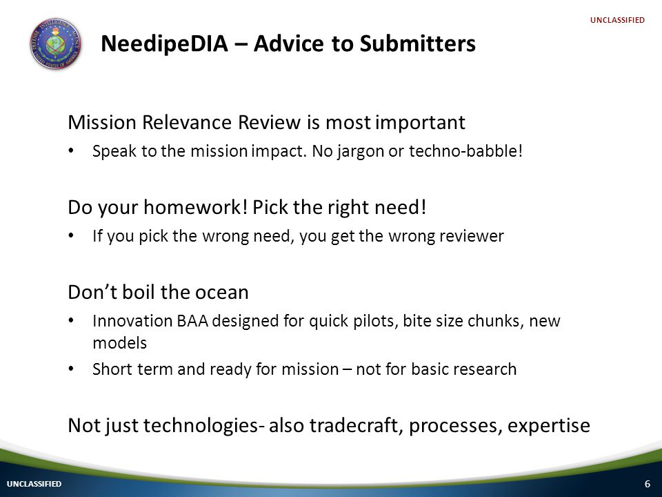 6 UNCLASSIFIED NeedipeDIA – Advice to Submitters Mission Relevance Review is most important Speak to the mission impact.