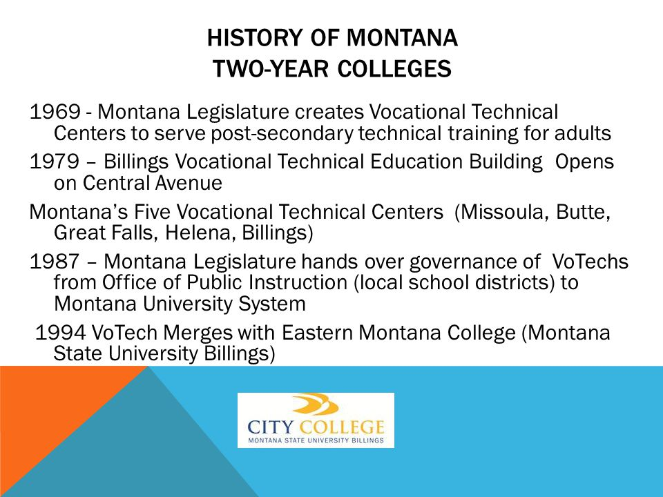 Montana Legislature creates Vocational Technical Centers to serve post-secondary technical training for adults 1979 – Billings Vocational Technical Education Building Opens on Central Avenue Montana's Five Vocational Technical Centers (Missoula, Butte, Great Falls, Helena, Billings) 1987 – Montana Legislature hands over governance of VoTechs from Office of Public Instruction (local school districts) to Montana University System 1994 VoTech Merges with Eastern Montana College (Montana State University Billings) HISTORY OF MONTANA TWO-YEAR COLLEGES