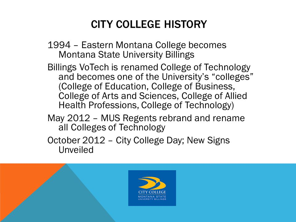 1994 – Eastern Montana College becomes Montana State University Billings Billings VoTech is renamed College of Technology and becomes one of the University's colleges (College of Education, College of Business, College of Arts and Sciences, College of Allied Health Professions, College of Technology) May 2012 – MUS Regents rebrand and rename all Colleges of Technology October 2012 – City College Day; New Signs Unveiled CITY COLLEGE HISTORY
