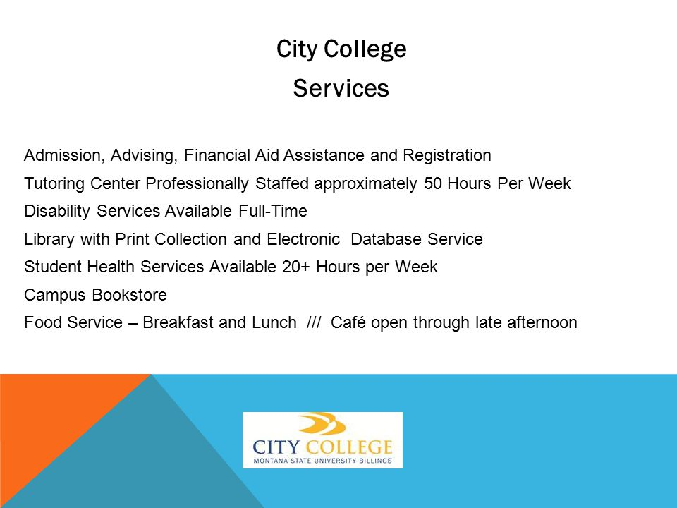 City College Services Admission, Advising, Financial Aid Assistance and Registration Tutoring Center Professionally Staffed approximately 50 Hours Per Week Disability Services Available Full-Time Library with Print Collection and Electronic Database Service Student Health Services Available 20+ Hours per Week Campus Bookstore Food Service – Breakfast and Lunch /// Café open through late afternoon