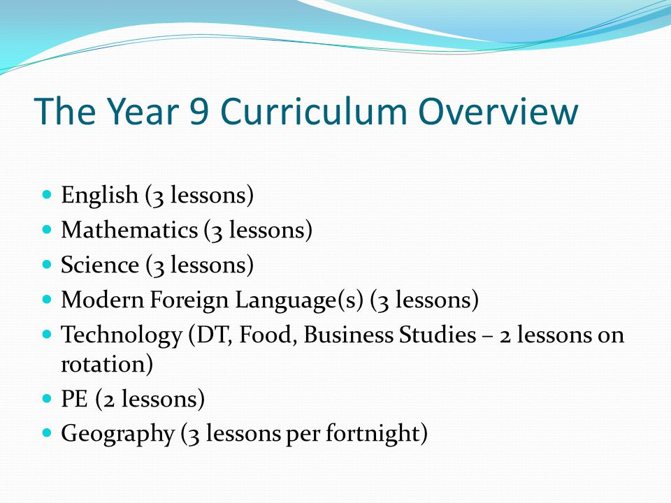 The Year 9 Curriculum Overview English (3 lessons) Mathematics (3 lessons) Science (3 lessons) Modern Foreign Language(s) (3 lessons) Technology (DT, Food, Business Studies – 2 lessons on rotation) PE (2 lessons) Geography (3 lessons per fortnight)