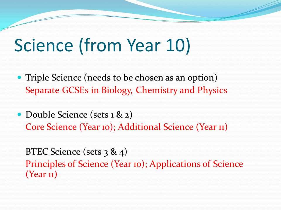 Science (from Year 10) Triple Science (needs to be chosen as an option) Separate GCSEs in Biology, Chemistry and Physics Double Science (sets 1 & 2) Core Science (Year 10); Additional Science (Year 11) BTEC Science (sets 3 & 4) Principles of Science (Year 10); Applications of Science (Year 11)