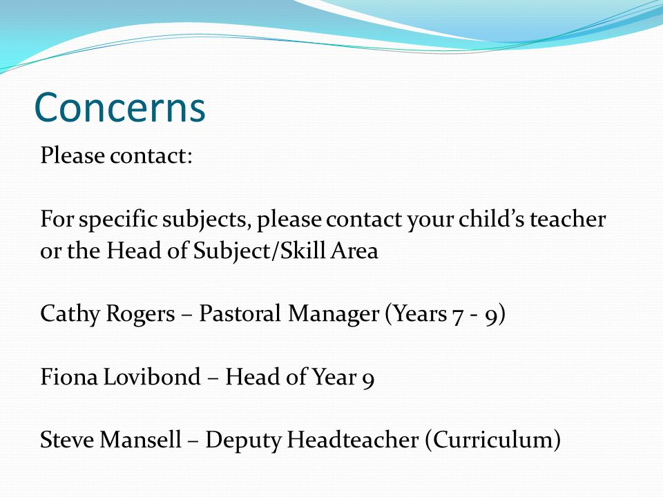 Concerns Please contact: For specific subjects, please contact your child's teacher or the Head of Subject/Skill Area Cathy Rogers – Pastoral Manager (Years 7 - 9) Fiona Lovibond – Head of Year 9 Steve Mansell – Deputy Headteacher (Curriculum)