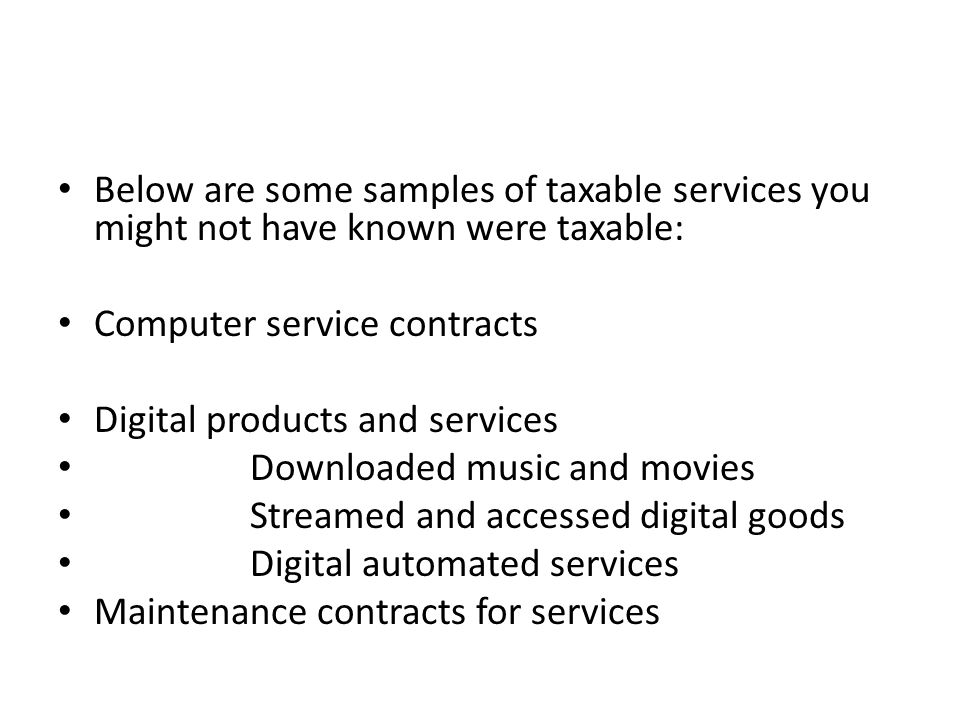 Below are some samples of taxable services you might not have known were taxable: Computer service contracts Digital products and services Downloaded music and movies Streamed and accessed digital goods Digital automated services Maintenance contracts for services