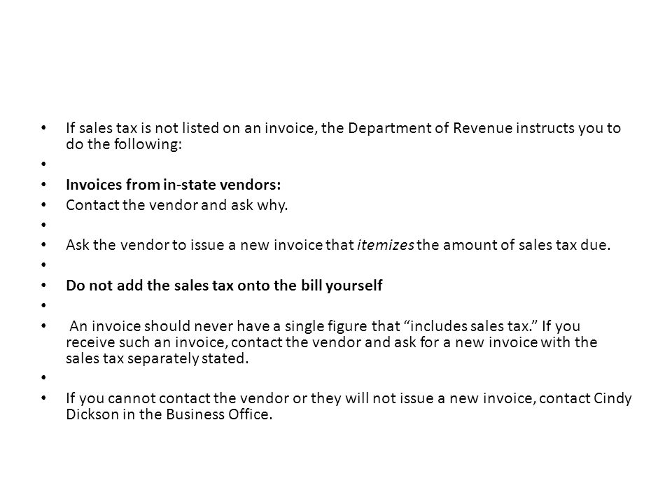 If sales tax is not listed on an invoice, the Department of Revenue instructs you to do the following: Invoices from in-state vendors: Contact the vendor and ask why.