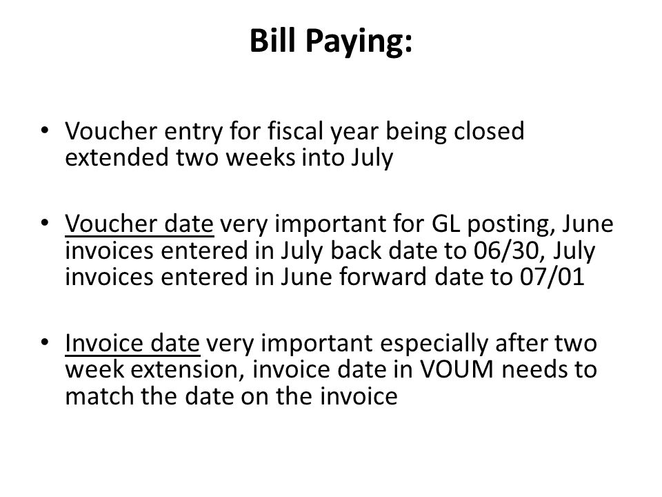 Bill Paying: Voucher entry for fiscal year being closed extended two weeks into July Voucher date very important for GL posting, June invoices entered