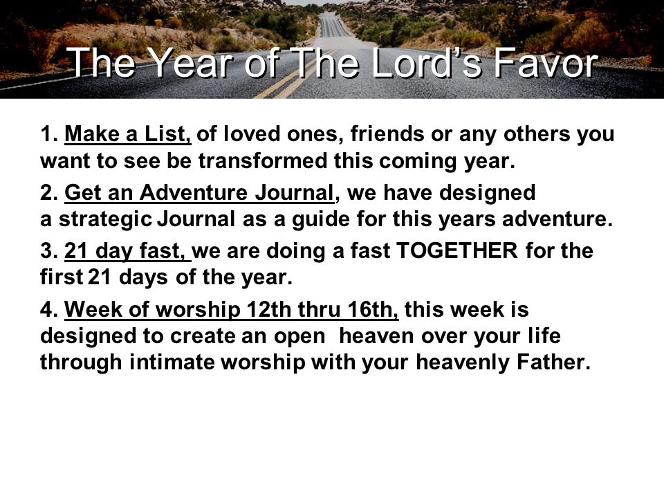 The Year of The Lord's Favor 1. Make a List, of loved ones, friends or any others you want to see be transformed this coming year. 2. Get an Adventure