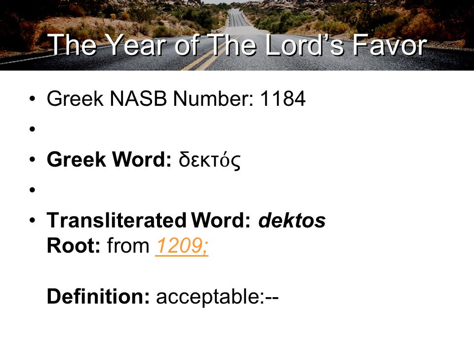 The Year of The Lord's Favor Greek NASB Number: 1184 Greek Word: δεκτ ό ς Transliterated Word: dektos Root: from 1209; Definition: acceptable:--1209;