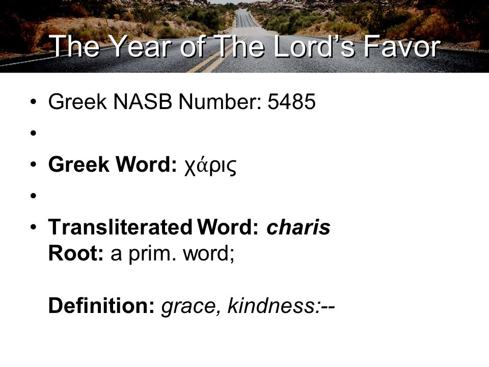 The Year of The Lord's Favor Greek NASB Number: 5485 Greek Word: χ ά ρις Transliterated Word: charis Root: a prim. word; Definition: grace, kindness:-