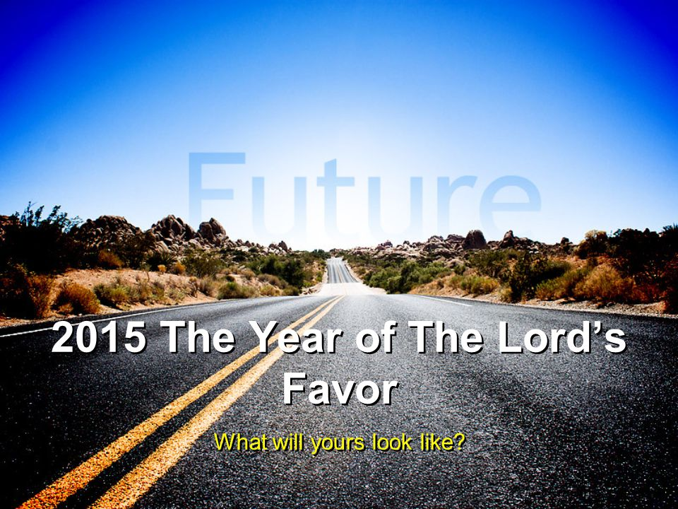 2015 The Year of The Lord's Favor What will yours look like?