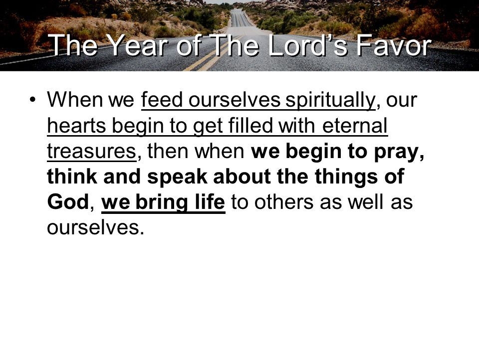 The Year of The Lord's Favor When we feed ourselves spiritually, our hearts begin to get filled with eternal treasures, then when we begin to pray, th