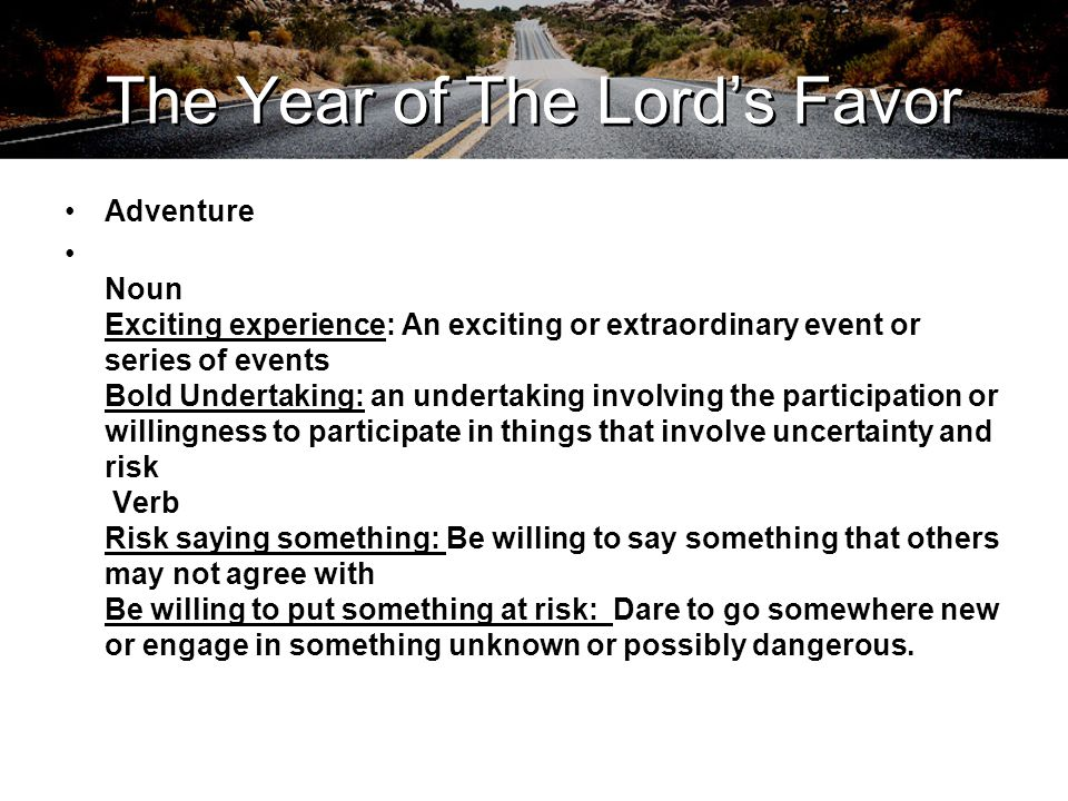The Year of The Lord's Favor Luke 4:18-19 (NKJV) 18 The Spirit of the LORD is upon Me, Because He has anointed Me To preach the gospel to the poor; He has sent Me to heal the brokenhearted, To proclaim liberty to the captives And recovery of sight to the blind, To set at liberty those who are oppressed; 19 To proclaim the acceptable year of the LORD.