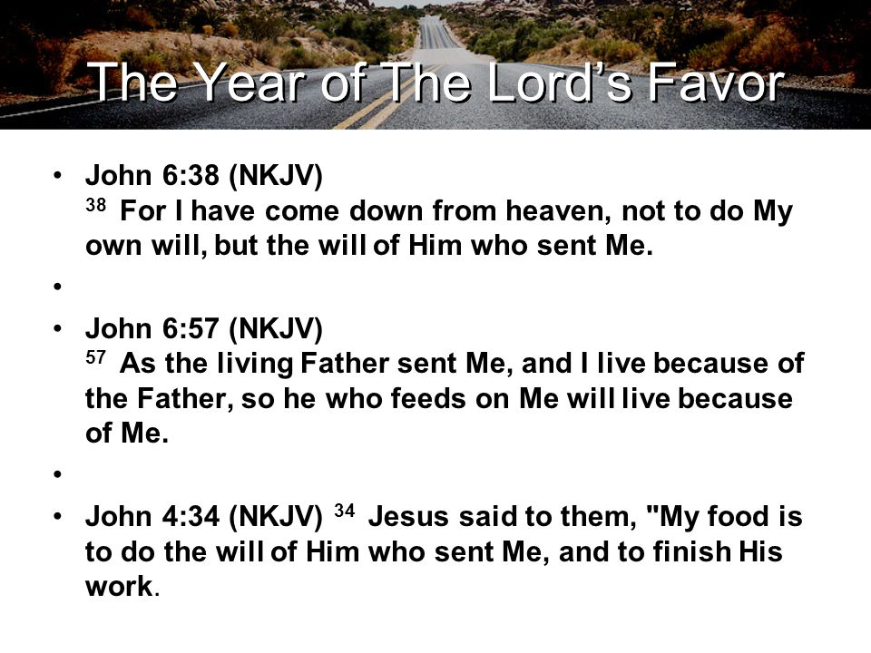 The Year of The Lord's Favor John 6:38 (NKJV) 38 For I have come down from heaven, not to do My own will, but the will of Him who sent Me. John 6:57 (