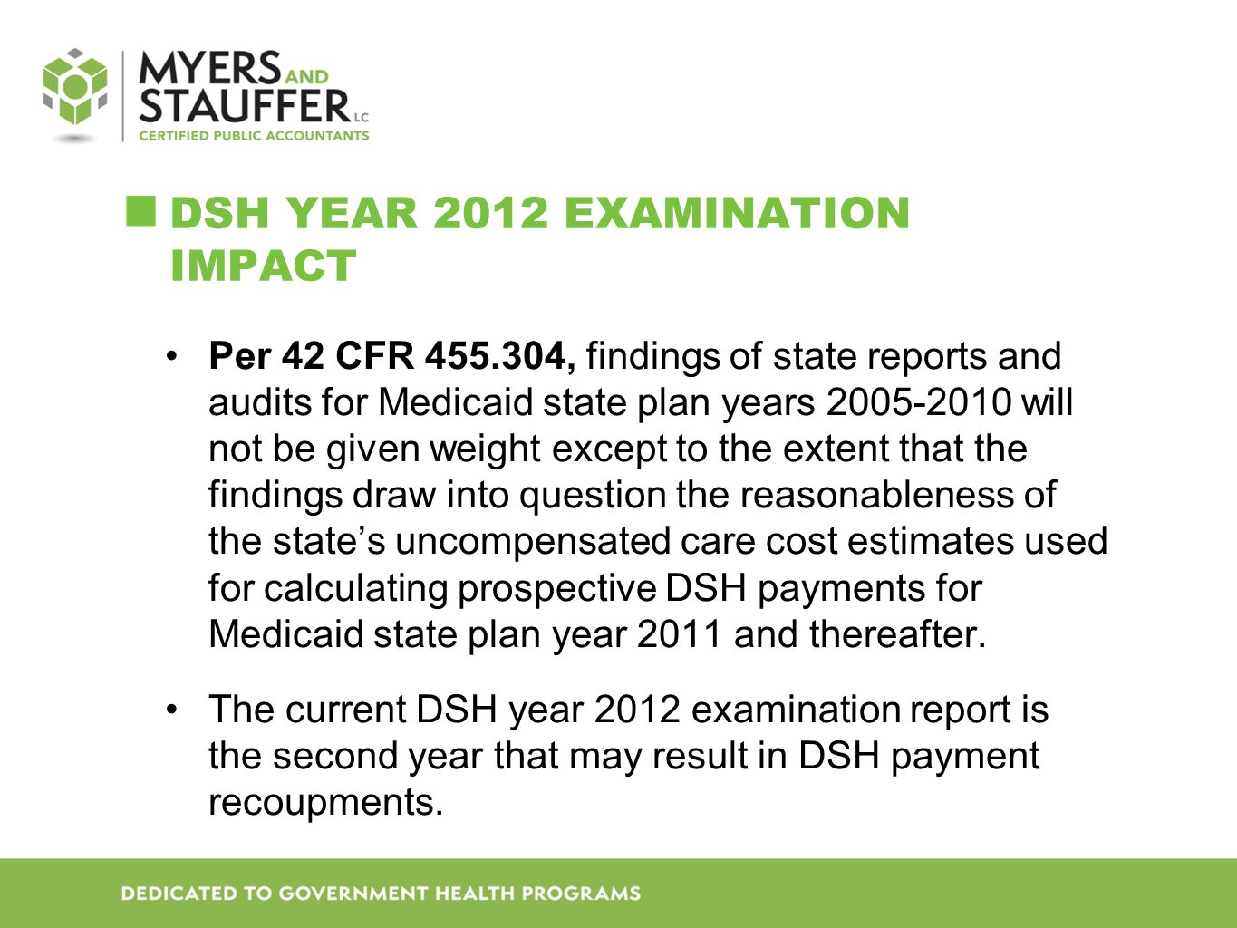 DSH YEAR 2012 EXAMINATION IMPACT Per 42 CFR 455.304, findings of state reports and audits for Medicaid state plan years 2005-2010 will not be given weight except to the extent that the findings draw into question the reasonableness of the state's uncompensated care cost estimates used for calculating prospective DSH payments for Medicaid state plan year 2011 and thereafter.
