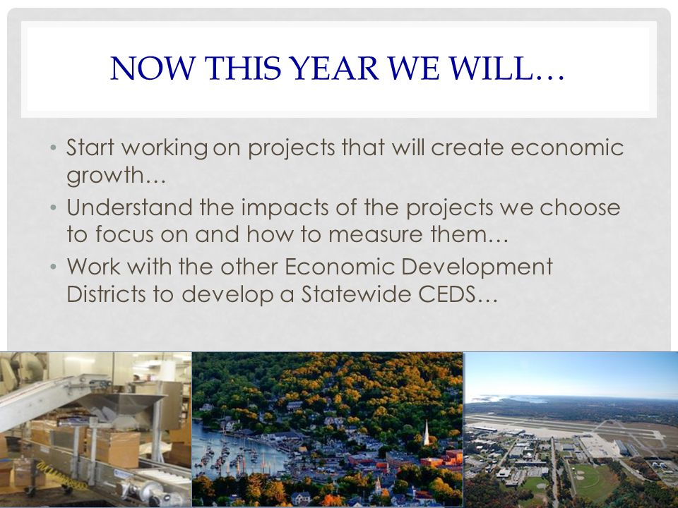 NOW THIS YEAR WE WILL… Start working on projects that will create economic growth… Understand the impacts of the projects we choose to focus on and ho