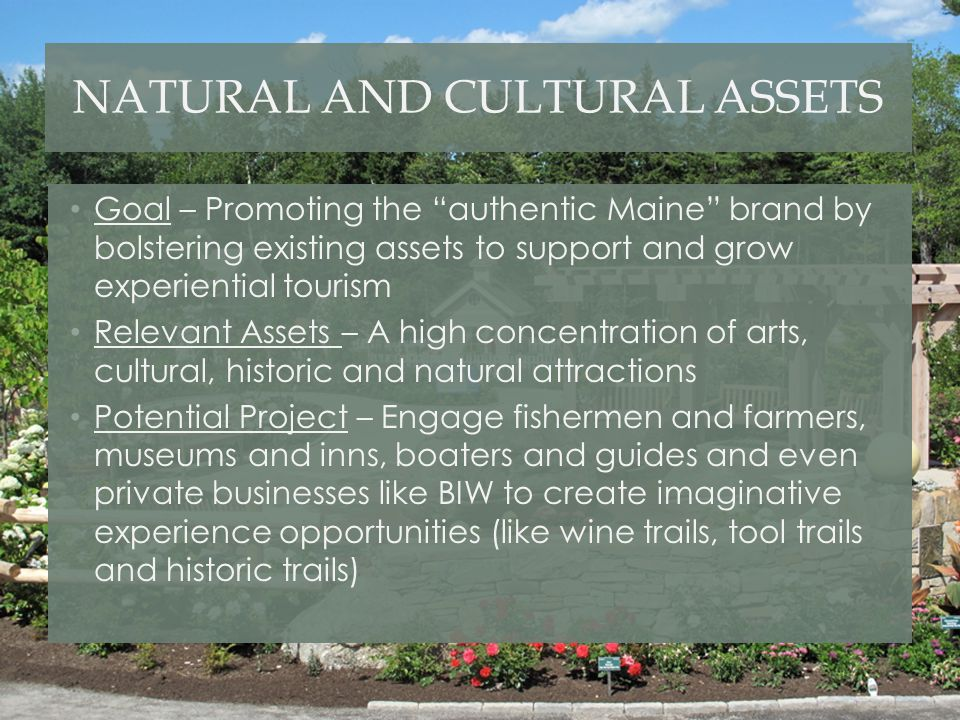 """NATURAL AND CULTURAL ASSETS Goal – Promoting the """"authentic Maine"""" brand by bolstering existing assets to support and grow experiential tourism Releva"""