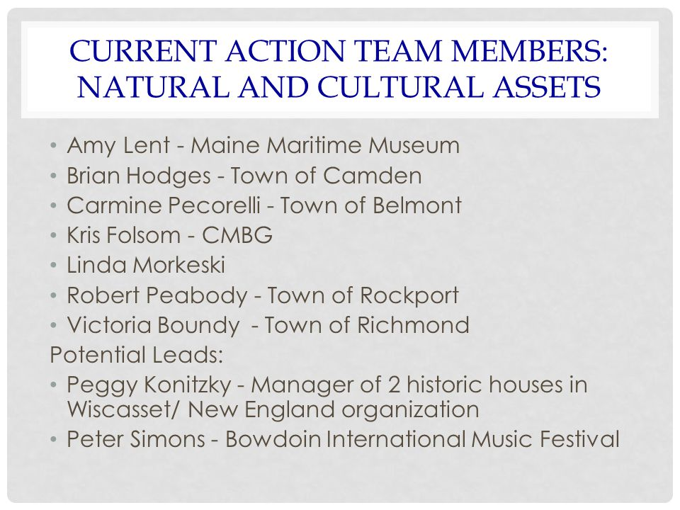 CURRENT ACTION TEAM MEMBERS: NATURAL AND CULTURAL ASSETS Amy Lent- Maine Maritime Museum Brian Hodges - Town of Camden Carmine Pecorelli - Town of Bel