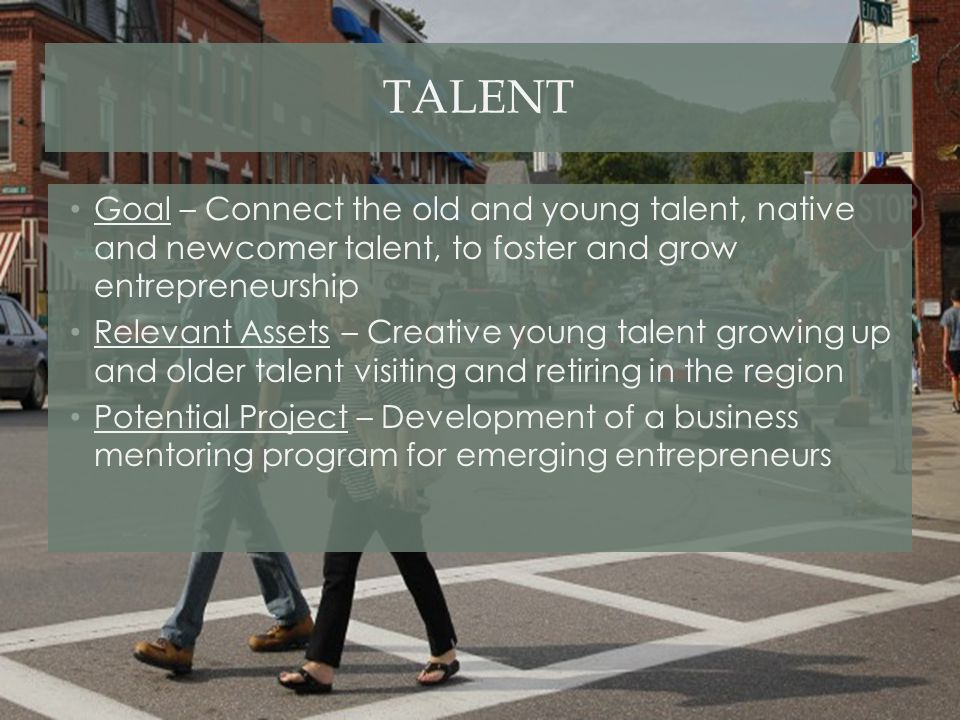 TALENT Goal – Connect the old and young talent, native and newcomer talent, to foster and grow entrepreneurship Relevant Assets – Creative young talen