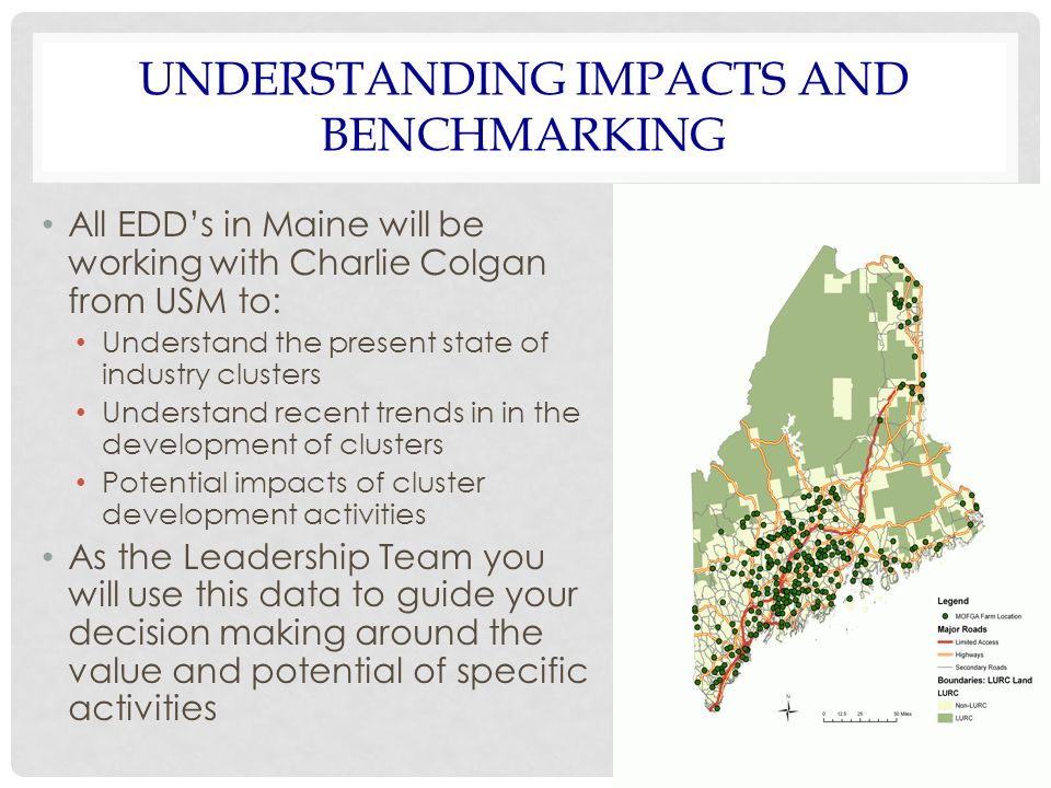 UNDERSTANDING IMPACTS AND BENCHMARKING All EDD's in Maine will be working with Charlie Colgan from USM to: Understand the present state of industry clusters Understand recent trends in in the development of clusters Potential impacts of cluster development activities As the Leadership Team you will use this data to guide your decision making around the value and potential of specific activities