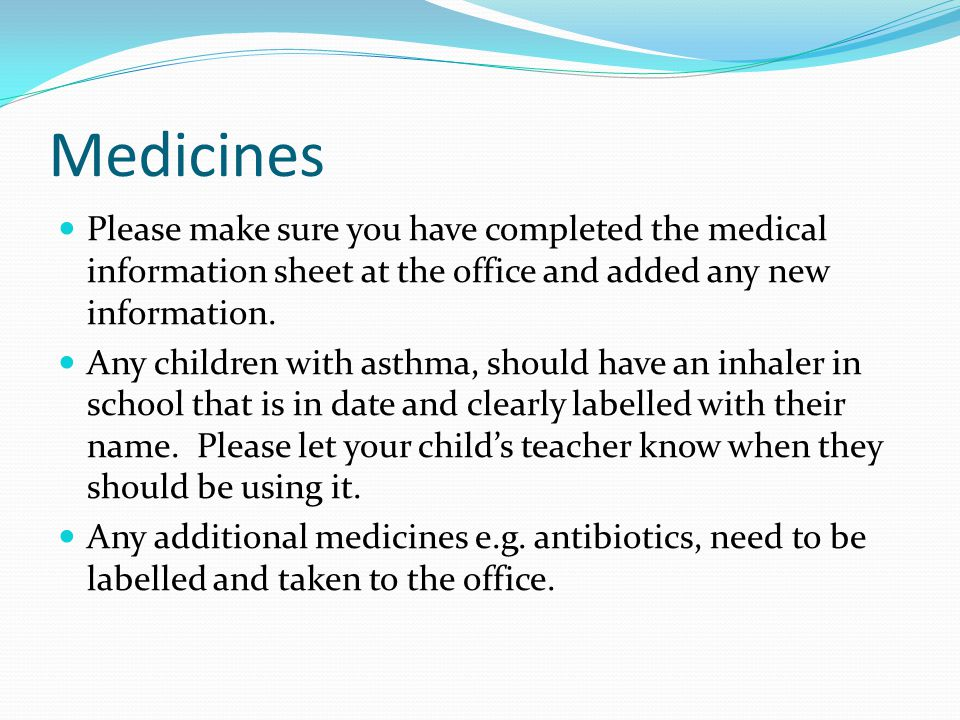 Medicines Please make sure you have completed the medical information sheet at the office and added any new information.