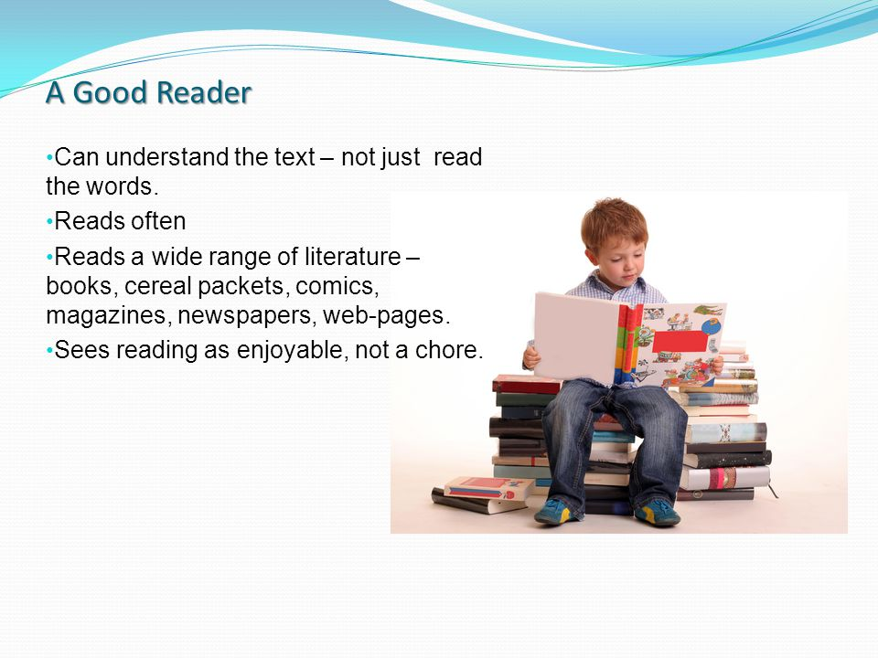 A Good Reader Can understand the text – not just read the words.